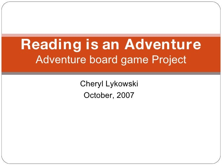 Cheryl Lykowski October, 2007 Reading is an Adventure Adventure board game Project