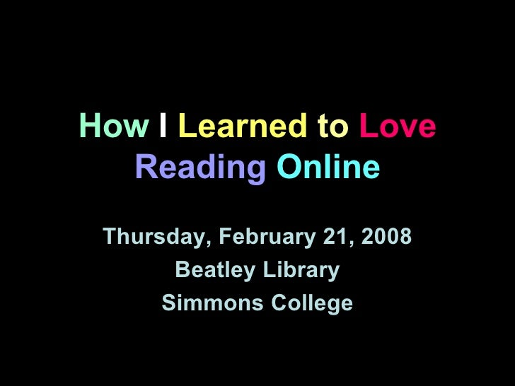 How  I  Learned  to   Love  Reading   Online Thursday, February 21, 2008 Beatley Library Simmons College