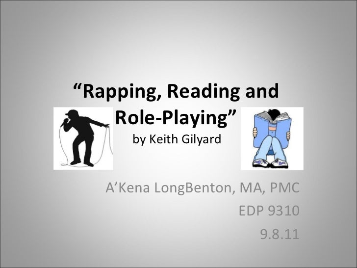 """ Rapping, Reading and  Role-Playing""  by Keith Gilyard  A'Kena LongBenton, MA, PMC EDP 9310 9.8.11"