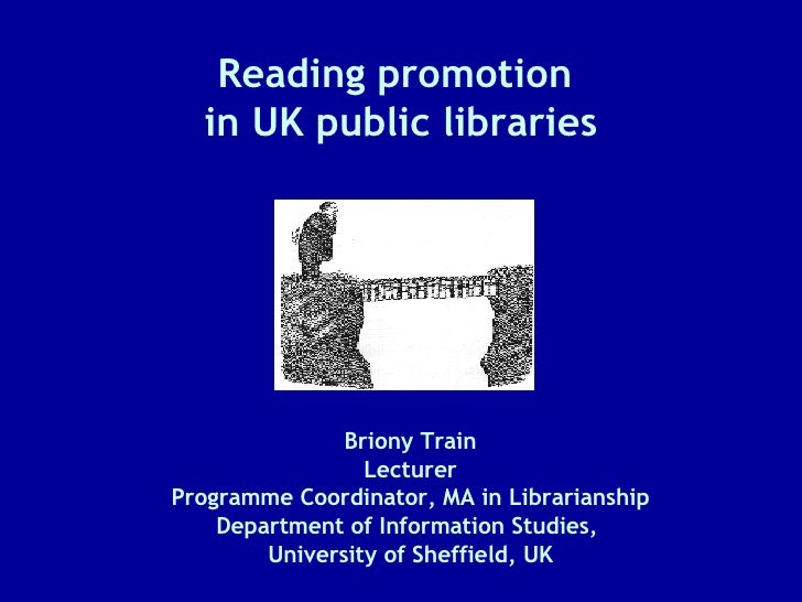 Reading promotion  in UK public libraries Briony Train Lecturer Programme Coordinator, MA in Librarianship Department of I...