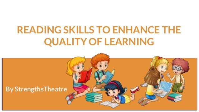 READING SKILLS TO ENHANCE THE QUALITY OF LEARNING By StrengthsTheatre By StrengthsTheatre