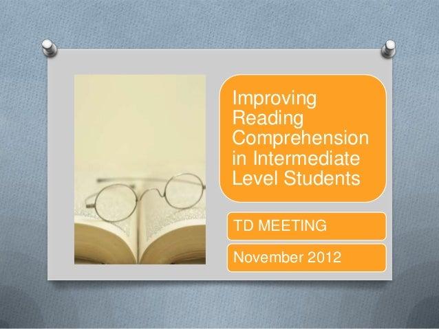ImprovingReadingComprehensionin IntermediateLevel StudentsTD MEETINGNovember 2012