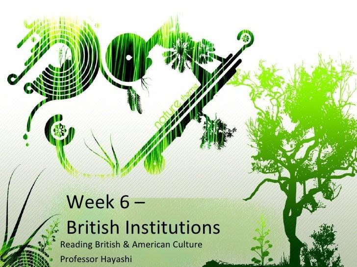 Week 6 –  British Institutions Reading British & American Culture Professor Hayashi