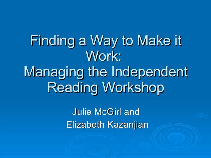 Finding a Way to Make it Work:  Managing the Independent Reading Workshop Julie McGirl and  Elizabeth Kazanjian