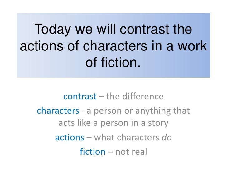 Today we will contrast the actions of characters in a work of fiction.<br />contrast – the difference<br />characters– a p...