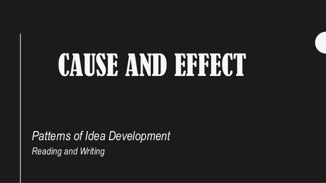 CAUSE AND EFFECT Patterns of Idea Development Reading and Writing