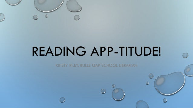READING APP-TITUDE! KRISTY RILEY, BULLS GAP SCHOOL LIBRARIAN