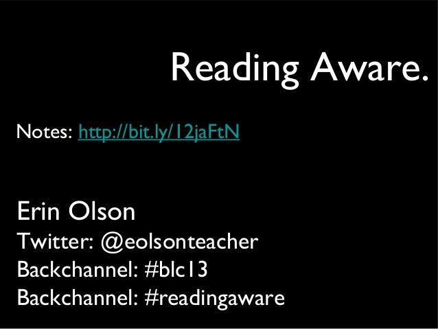 Reading Aware. Erin Olson Twitter: @eolsonteacher Backchannel: #blc13 Backchannel: #readingaware Notes: http://bit.ly/12ja...