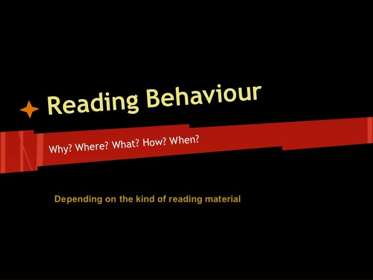 Reading Behaviour                          hen?Why? Where ? What? How? W Depending on the kind of reading material
