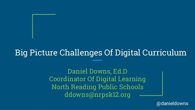 Big Picture Challenges Of Digital Curriculum Daniel Downs, Ed.D Coordinator Of Digital Learning North Reading Public Schoo...