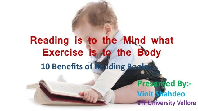 Reading is to the Mind what Exercise is to the Body 10 Benefits of Reading Books… Presented By:- Vinit Shahdeo VIT Univers...