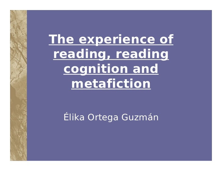 The experience of reading, reading   cognition and    metafiction  Élika Ortega Guzmán