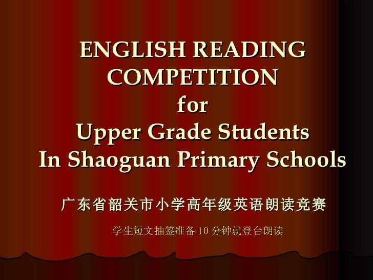 ENGLISH READING COMPETITION for Upper Grade Students In Shaoguan Primary Schools 广东省韶关市小学高年级英语朗读竞赛 学生短文抽签准备 10 分钟就登台朗读