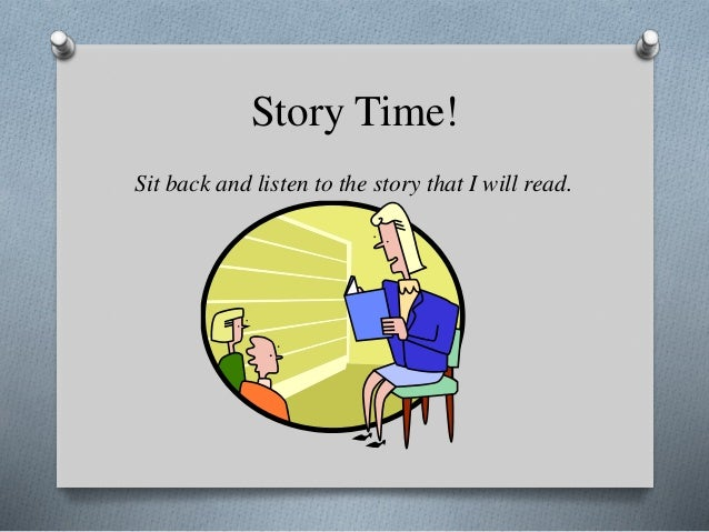 Story Time! Sit back and listen to the story that I will read.