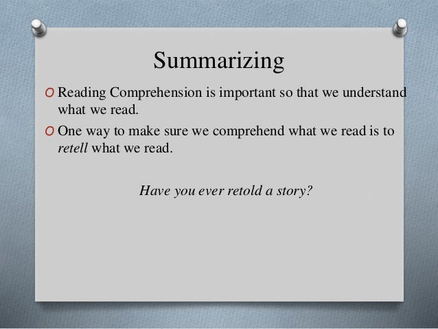 Summarizing O Reading Comprehension is important so that we understand what we read. O One way to make sure we comprehend ...
