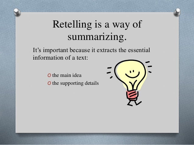 Retelling is a way of summarizing. It's important because it extracts the essential information of a text: O the main idea...