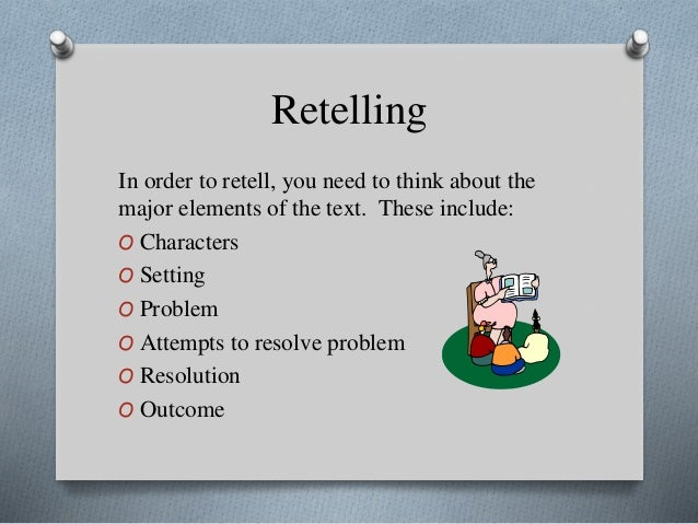 Retelling In order to retell, you need to think about the major elements of the text. These include: O Characters O Settin...
