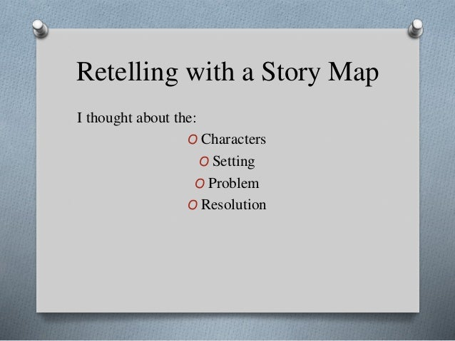 Retelling with a Story Map I thought about the: O Characters O Setting O Problem O Resolution