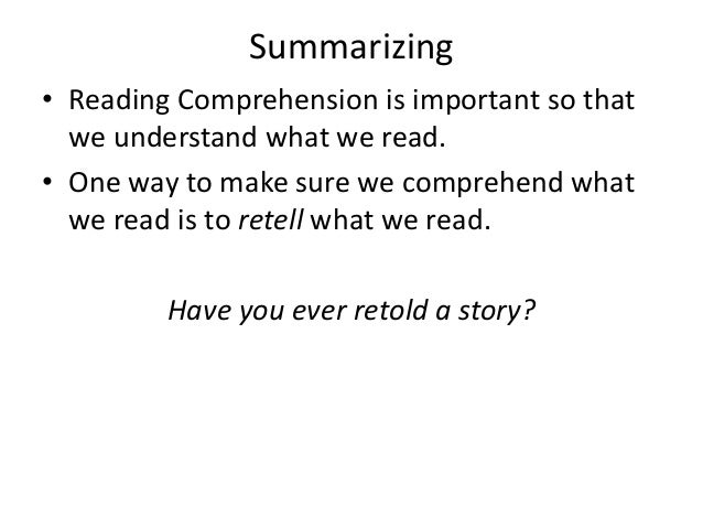 Summarizing • Reading Comprehension is important so that we understand what we read. • One way to make sure we comprehend ...