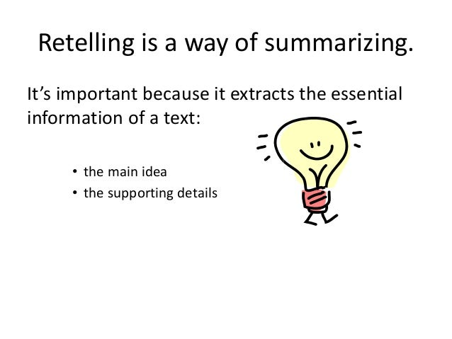 Retelling is a way of summarizing. It's important because it extracts the essential information of a text: • the main idea...