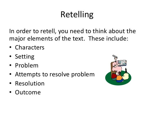 Retelling In order to retell, you need to think about the major elements of the text. These include: • Characters • Settin...