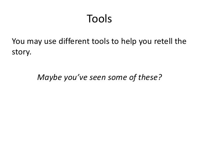 Tools You may use different tools to help you retell the story. Maybe you've seen some of these?