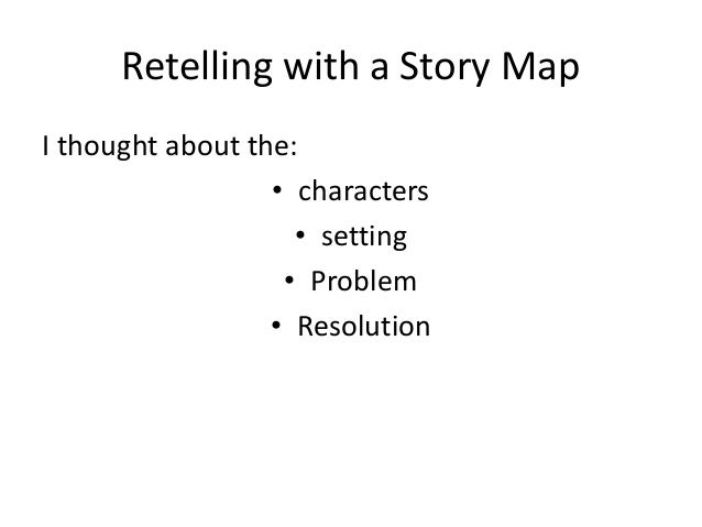 Retelling with a Story Map I thought about the: • characters • setting • Problem • Resolution