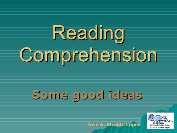Reading Comprehension Some good ideas  José A. Alcalde López