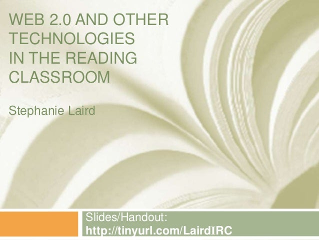 WEB 2.0 AND OTHER TECHNOLOGIES IN THE READING CLASSROOM Slides/Handout: http://tinyurl.com/LairdIRC Stephanie Laird