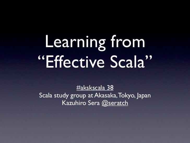 "Learning from""Effective Scala""              #akskscala 38Scala study group at Akasaka, Tokyo, Japan         Kazuhiro Sera ..."