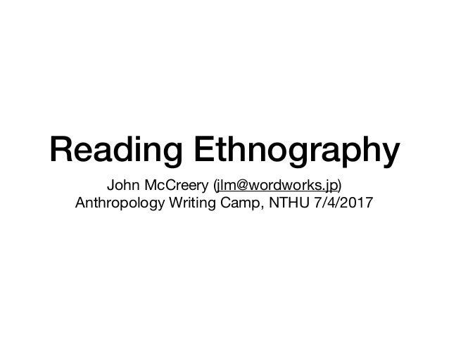 Reading Ethnography John McCreery (jlm@wordworks.jp)  Anthropology Writing Camp, NTHU 7/4/2017