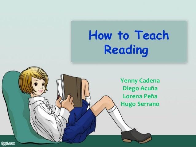 How to Teach Reading Yenny Cadena Diego Acuña Lorena Peña Hugo Serrano