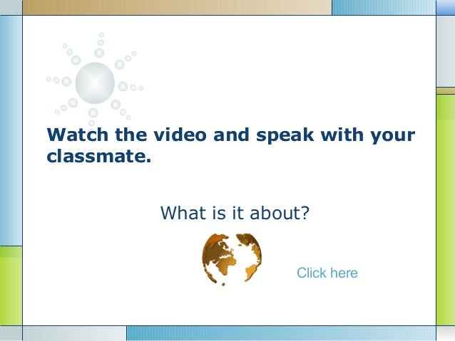 Watch the video and speak with yourclassmate.          What is it about?                         Click here