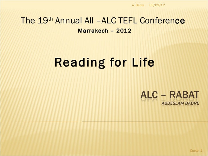 The 19 th  Annual All –ALC TEFL Conferen ce  Marrakech – 2012 Reading for Life 03/03/12 Quote - A. Badre