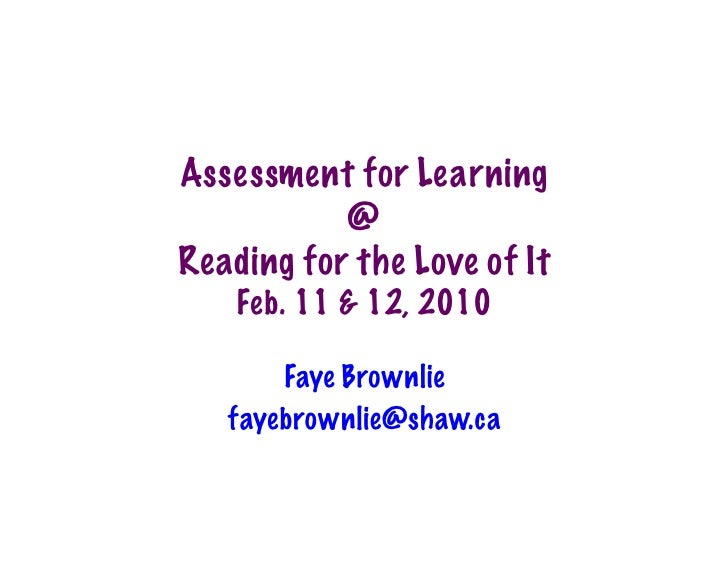 Assessment for Learning            @ Reading for the Love of It     Feb. 11 & 12, 2010         Faye Brownlie    fayebrownl...