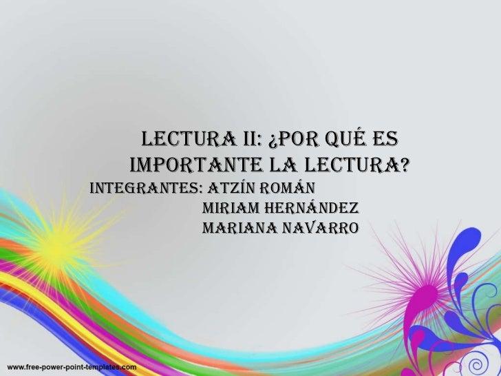 Lectura II: ¿Por qué es importante la lectura? INTEGRANTES: Atzín Román Miriam Hernández Mariana Navarro