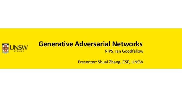 Generative Adversarial Networks NIPS, Ian Goodfellow Presenter: Shuai Zhang, CSE, UNSW