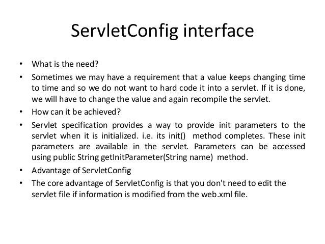 ServletConfig interface • What is the need? • Sometimes we may have a requirement that a value keeps changing time to time...