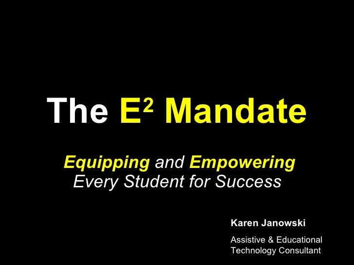 The  E 2  Mandate Equipping  and  Empowering  Every Student for Success Karen Janowski Assistive & Educational Technology ...