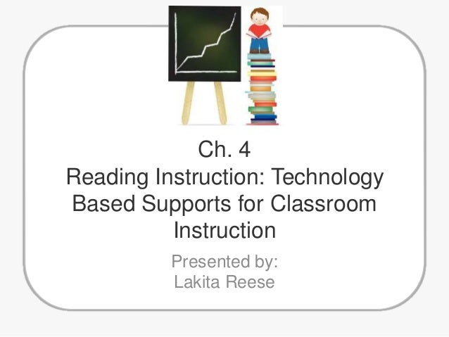 Ch. 4 Reading Instruction: Technology Based Supports for Classroom Instruction Presented by: Lakita Reese