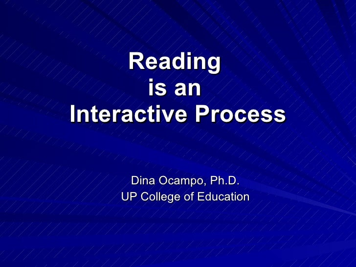Reading  is an  Interactive Process Dina Ocampo, Ph.D. UP College of Education