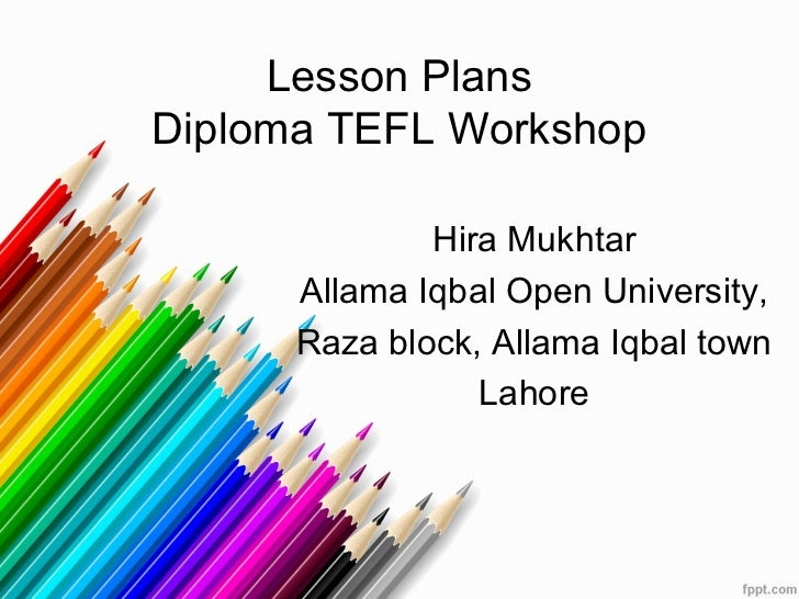 Lesson PlansDiploma TEFL Workshop              Hira Mukhtar      Allama Iqbal Open University,      Raza block, Allama Iqb...