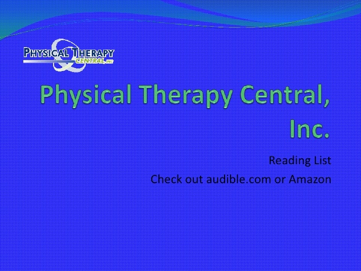 Physical Therapy Central, Inc.<br />Reading List<br />Check out audible.com or Amazon <br />
