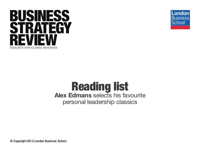 Reading list Alex Edmans selects his favourite personal leadership classics © Copyright 2013 London Business School