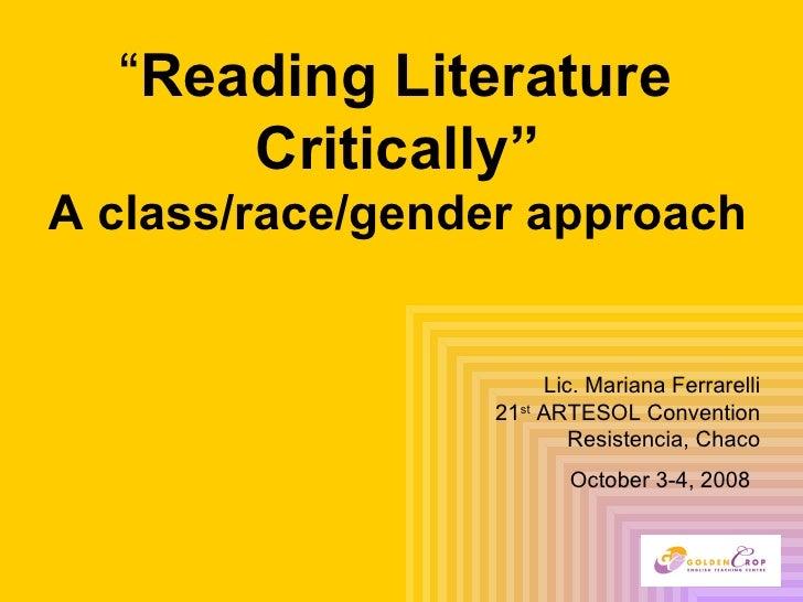 """ Reading Literature  Critically""   A class/race/gender approach   Lic. Mariana Ferrarelli 21 st  ARTESOL Convention Resis..."