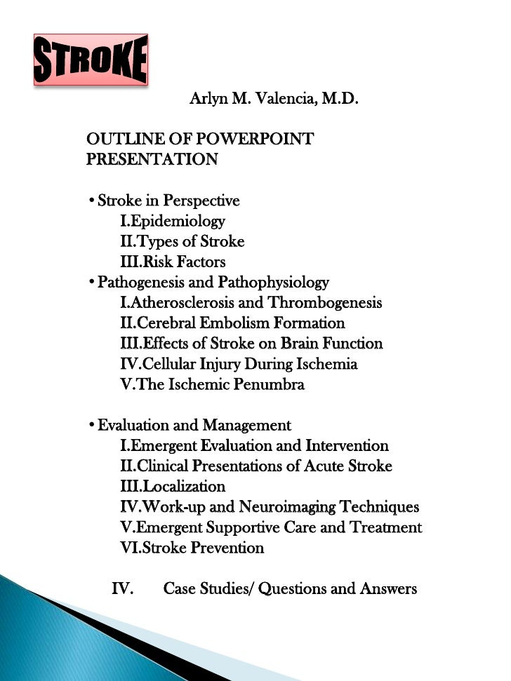 Arlyn M. Valencia, M.D.  OUTLINE OF POWERPOINT PRESENTATION  •Stroke in Perspective     I.Epidemiology     II.Types of Str...