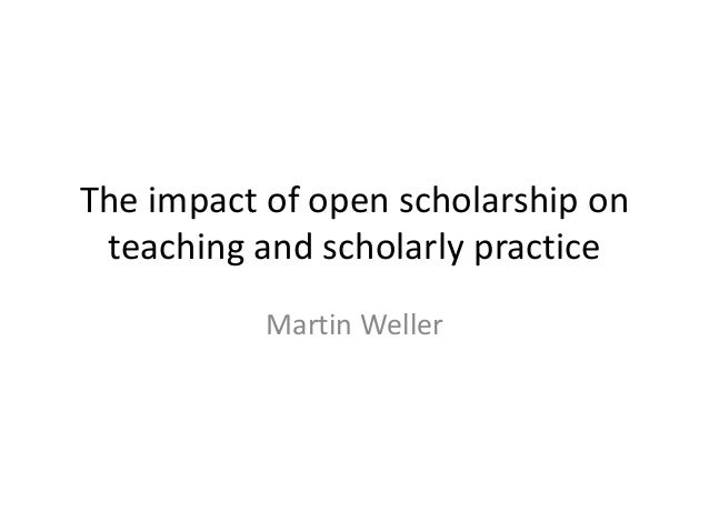 The impact of open scholarship on teaching and scholarly practice Martin Weller