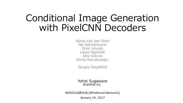 Conditional Image Generation with PixelCNN Decoders Yohei Sugawara BrainPad Inc. NIPS2016読み会(@Preferred Networks) January ...