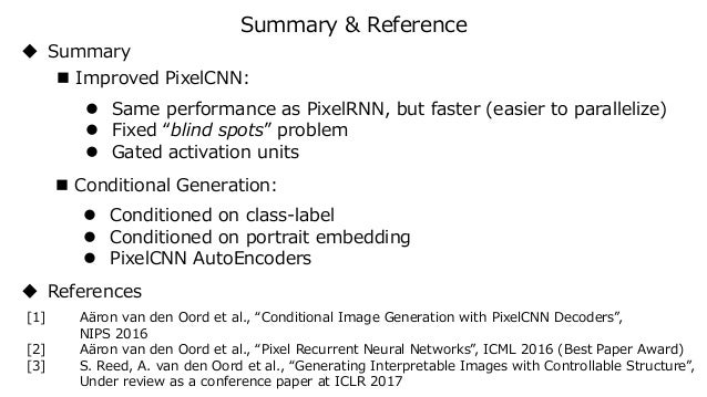 """Summary & Reference  Improved PixelCNN:  Same performance as PixelRNN, but faster (easier to parallelize)  Fixed """"blind..."""