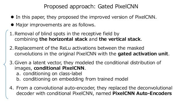 Proposed approach: Gated PixelCNN  In this paper, they proposed the improved version of PixelCNN.  Major improvements ar...